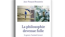 Jean-François Braunstein, La philosophie devenue folle: Le genre, l'animal, la...