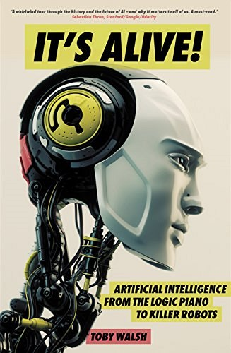 Toby Walsh, It's Alive! Artificial Intelligence from the Logic Piano to Killer Robots.